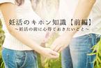 妊活のキホン知識【前編】~妊活の前に心得ておきたいこと~