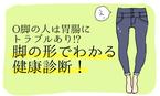 O脚の人は胃腸にトラブルあり!? 脚の形でわかる健康診断!