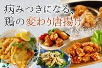 人気おかずの代表、唐揚げをいろいろな味で楽しみましょう!夕食にもお弁当にも大活躍すること間違いなし!