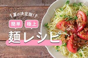 夏の決定版!簡単・極上麺レシピ