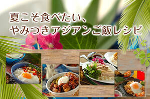 夏こそ食べたい、やみつきアジアンご飯レシピ