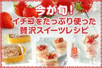 女性に嬉しいビタミンCをたっぷり含んだイチゴは春が旬。春においしいイチゴを贅沢に味わう、お家で作れるスイーツレシピ♪