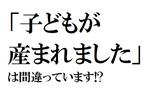 恥!「子どもが産まれました」は間違い!? 使うのに迷う漢字3選