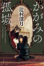 祝「本屋大賞」受賞!辻村深月さんの最高傑作『かがみの孤城』