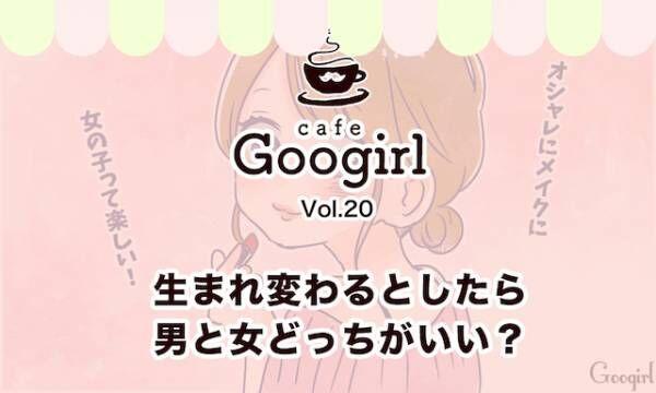 生まれ変わるとしたら男と女どっちがいい? ~Cafe Googirl VOL.20~
