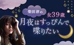 49歳のわたしへ。私の残りの人生、欲しいものは女の幸せだけ。【柴田淳「月夜はすっぴんで喋りたい」】vol.5