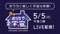 おうちで楽しく宇宙を体験!5月5日13時~YouTubeで第6回『おうちで宇宙 〜 Stay home , Play space 〜』生配信決定!