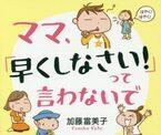 """『ママ、「早くしなさい!」って言わないで』の加藤富美子さんに教わる!""""イライラしない子育て""""のコツ"""