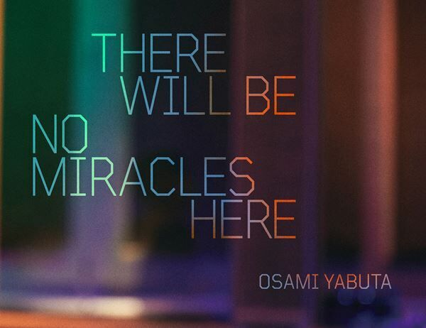 『THERE WILL BE NO MIRACLES HERE OSAMI YABUTA』