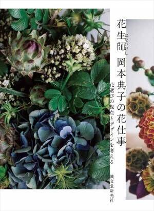 〈人気フローリスト 岡本典子初の作例集!〉花を仕事にする人、したい人必見のフラワーデザインの発想と仕事術。