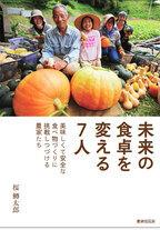 安全で美味しい食べものとは? 独自の農業に取り組む農家7人を取り上げた本が発売