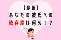 【依存度診断】あなたの彼氏への依存度は何%!?