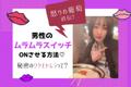 【怒りの葡萄さん直伝】男性の「ムラムラスイッチON♡」興奮させるワザとは?!