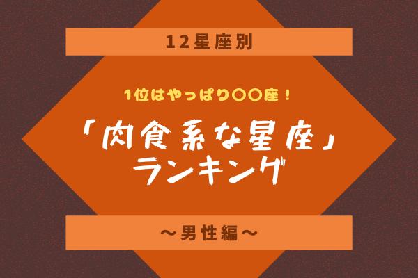 【12星座別】1位はやっぱり〇〇座!「肉食系な星座」ランキング~男性編~