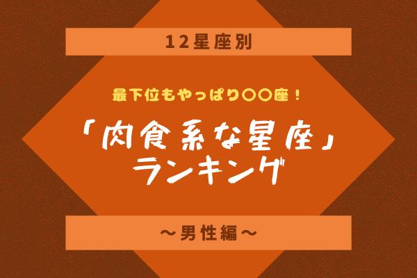 【12星座別】最下位もやっぱり〇〇座!「肉食系な星座」ランキング~男性編~
