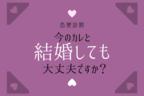【恋愛診断】「今のカレと結婚しても大丈夫ですか?」