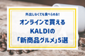 外出しなくても食べられる♡オンラインで買える【カルディ】の「新商品グルメ」って!?