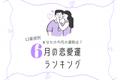 【12星座別】今月は何位かな?「6月の恋愛運ランキング」