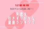 【12星座別】失恋するとお先真っ暗?!失恋を引きずりやすい星座ランキング!