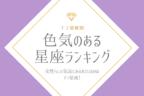 【12星座別】気品あふれるのは「アノ」星座!「色気のある星座」ランキング