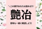 この難解漢字、あなたは読める?【艶冶】読めたら最強です…