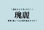 読める人も多いかも!【瑰麗】この漢検1級レベルの漢字読めますか?