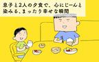 息子と2人の夕食で、心にじーんと染みる、まったり幸せな瞬間【下請けパパ日記~家庭に仕事に大興奮~ Vol.29】