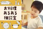 子どもが「食」に無関心…、もっと興味を持たせるには?【お料理あるある相談室  Vol.5】
