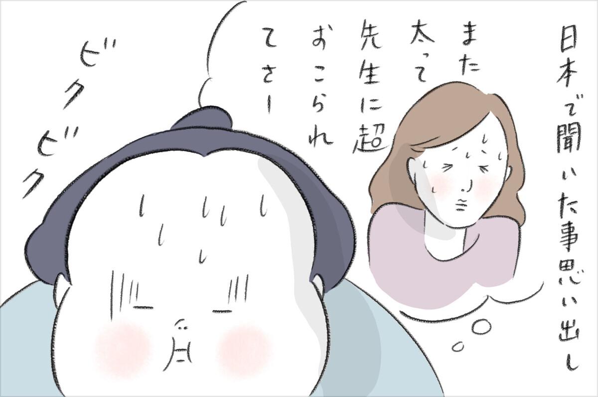 日本の知人から「太って先生に怒られた」と聞いたことを思い出しビクビクしていました。