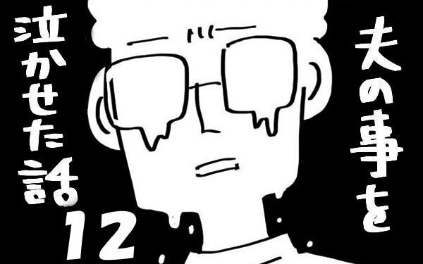 『夫のことを泣かせた話 第12話』~ 我慢の限界  ~【夫のことを泣かせた話 Vol.12】