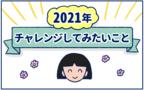 アラフォーだし、今年こそ!2021年に絶対チャレンジしたいこと【双子育児まめまめ日記 第28話】
