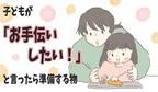 子どもの「お手伝いしたい!」を叶えるために準備するもの【チッチママ&塩対応旦那さんの胸キュン子育て 第72話】