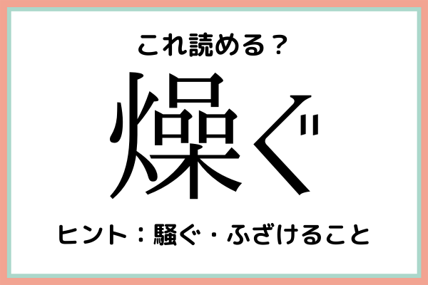 「燥ぐ」って何て読むっけ…?読めたらスゴイ!《難読漢字》4選