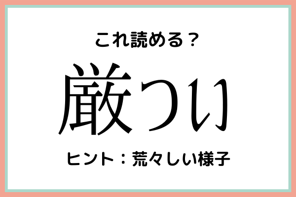 「厳つい」=「げんつい」…?読めたらスゴイ!《難読漢字》4選