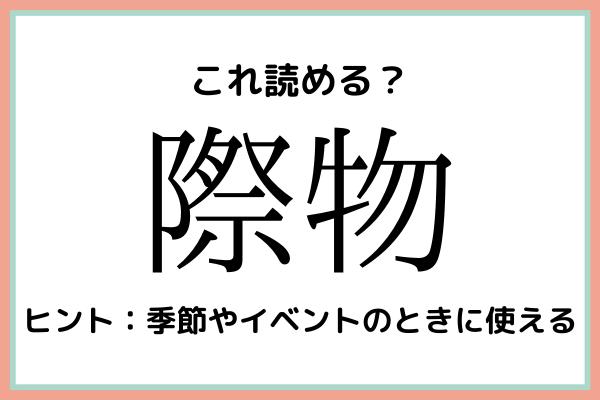 「際物」=「さいぶつ」…?読めたらスゴイ!《難読漢字》4選