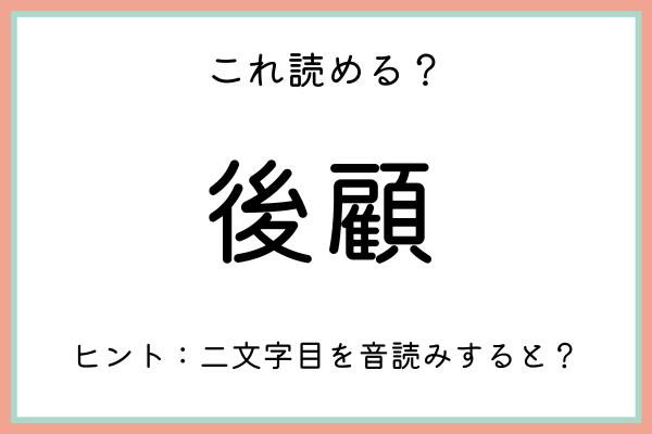 「後顧」=「こうがん」…?読めたらスゴイ!《難読漢字》4選