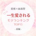 【星座×血液型】一生愛されるモテランキングTOP15|前編